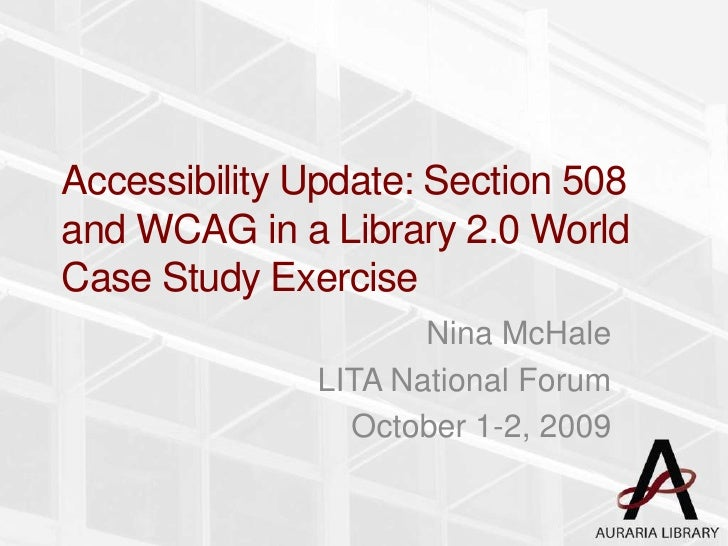 Accessibility Update: Section 508 and WCAG in a Library 2.0 World Case Study Exercise<br />Nina McHale<br />LITA National ...