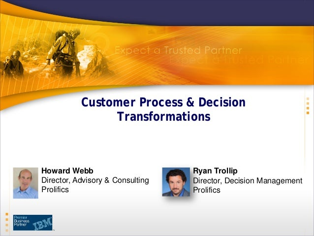 Customer Process & Decision Transformations Howard Webb Director, Advisory & Consulting Prolifics Ryan Trollip Director, D...