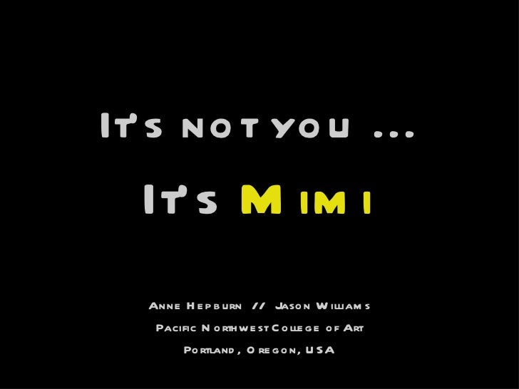 <ul><li>It's not you ... </li></ul><ul><li>It's  Mimi </li></ul>Anne Hepburn  //  Jason Williams Pacific Northwest College...