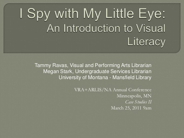 I Spy with My Little Eye:An Introduction to Visual Literacy<br />Tammy Ravas, Visual and Performing Arts Librarian <br />M...