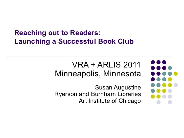 Reaching out to Readers: Launching a Successful Book Club VRA + ARLIS 2011 Minneapolis, Minnesota Susan Augustine Ryerson ...