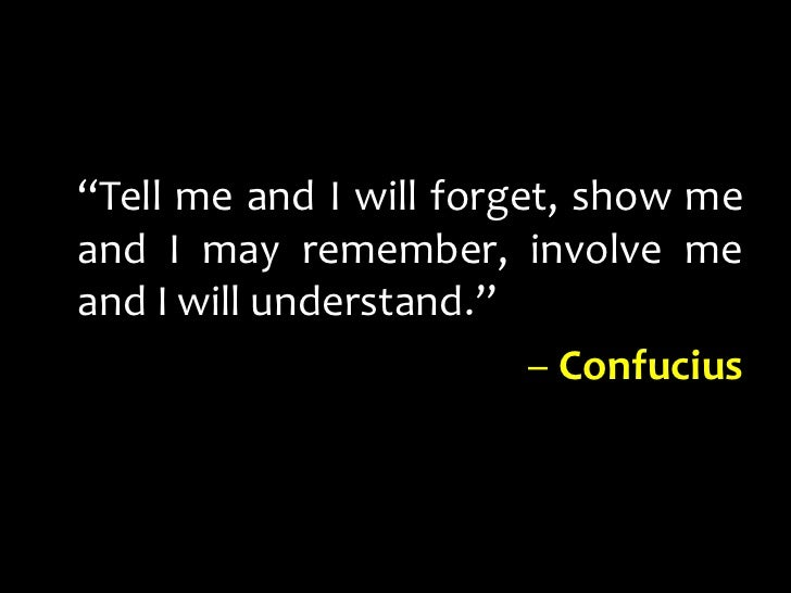 """Tell me and I will forget, show me and I may remember, involve me and I will understand.""<br />– Confucius<br />"