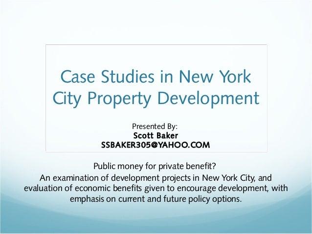 Case Studies in New York  City Property Development  Presented By:  Scott Baker  SSBAKER305@YAHOO.COM  Public money for pr...