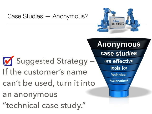 """Case Studies — Anonymous? Suggested Strategy — If the customer's name can't be used, turn it into an anonymous """"technical ..."""