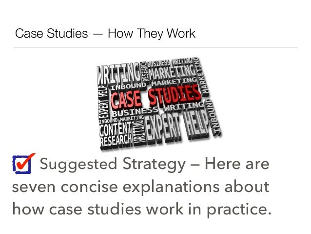 Case Studies — How They Work Suggested Strategy — Here are seven concise explanations about how case studies work in pract...
