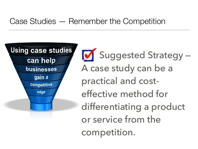 Case Studies — Remember the Competition Suggested Strategy — A case study can be a practical and cost- effective method fo...