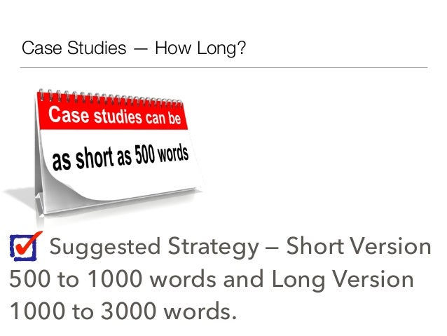 Case Studies — How Long? Suggested Strategy — Short Version 500 to 1000 words and Long Version 1000 to 3000 words.
