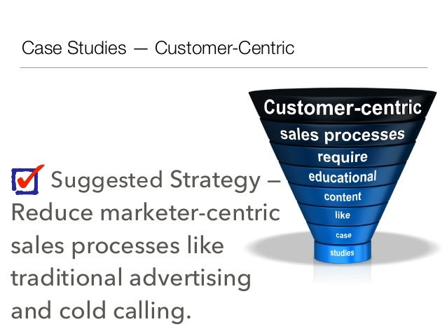 Case Studies — Customer-Centric Suggested Strategy — Reduce marketer-centric sales processes like traditional advertising ...
