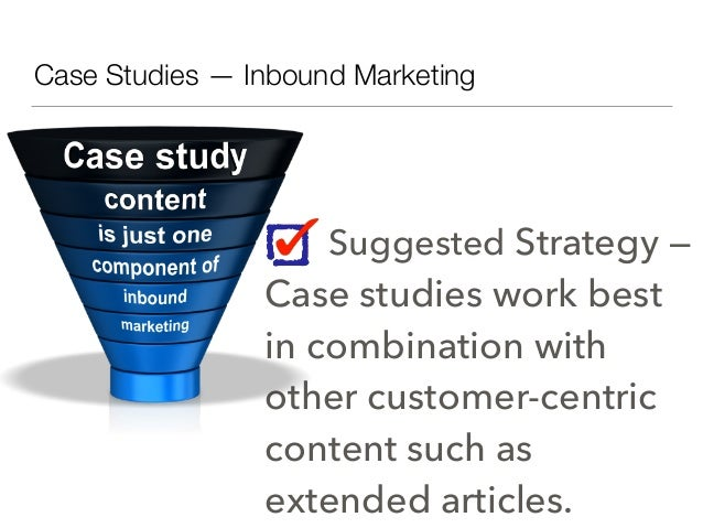 Suggested Strategy — Case studies work best in combination with other customer-centric content such as extended articles. ...