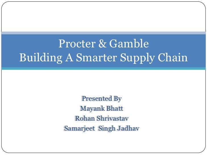 Procter & GambleBuilding A Smarter Supply Chain             Presented By            Mayank Bhatt           Rohan Shrivasta...