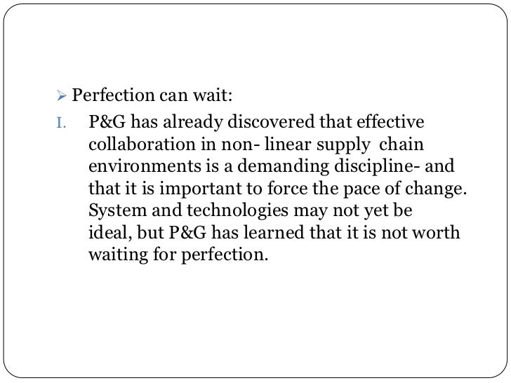  Perfection can wait:I.   P&G has already discovered that effective     collaboration in non- linear supply chain     env...