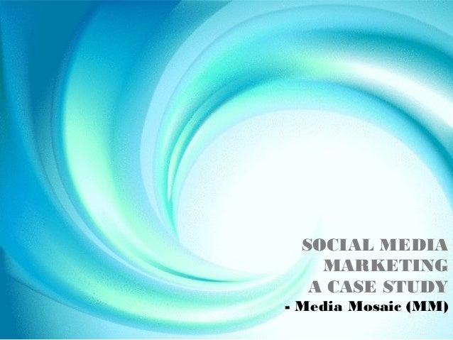 SOCIAL MEDIA    MARKETING   A CASE STUDY- Media Mosaic (MM)