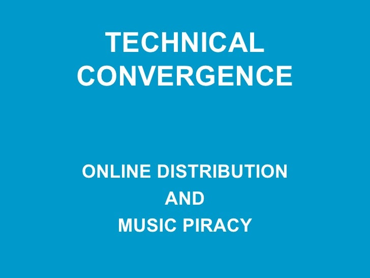 TECHNICAL CONVERGENCE ONLINE DISTRIBUTION AND MUSIC PIRACY