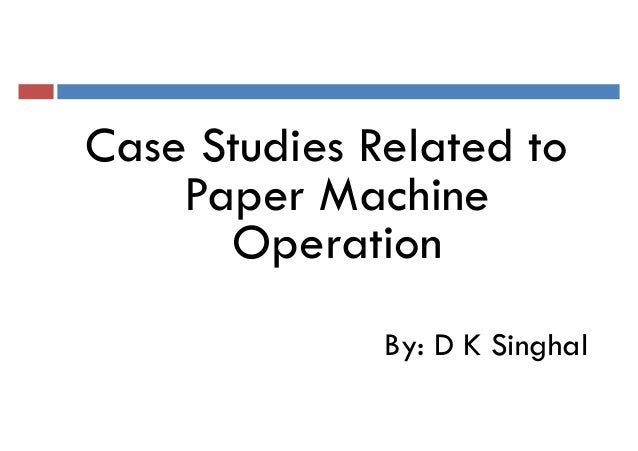 Case Studies Related toCase Studies Related to Paper Machine Operation By: D K Singhal