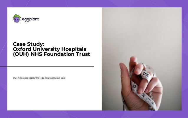 OUH Prescribes Eggplant to Help Improve Patient Care Case Study: Oxford UniversityHospitals (OUH)NHS Foundation Trust