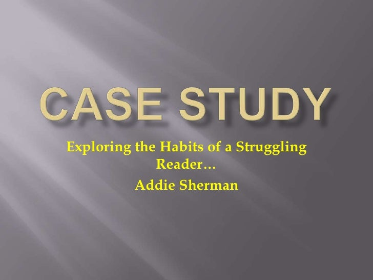 Case Study<br />Exploring the Habits of a Struggling Reader…<br />Addie Sherman<br />