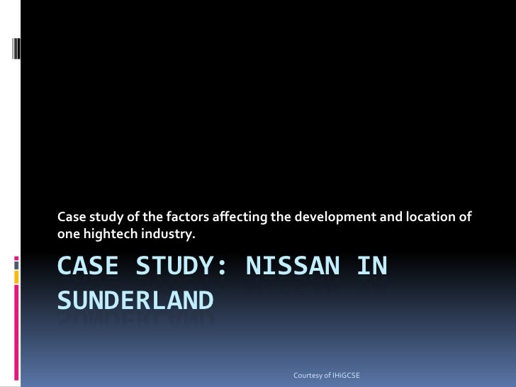 Case study: nissan in sunderland<br />Case study of the factors affecting the development and location of one hightech ind...