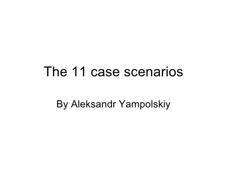 The 11 case scenarios By Aleksandr Yampolskiy