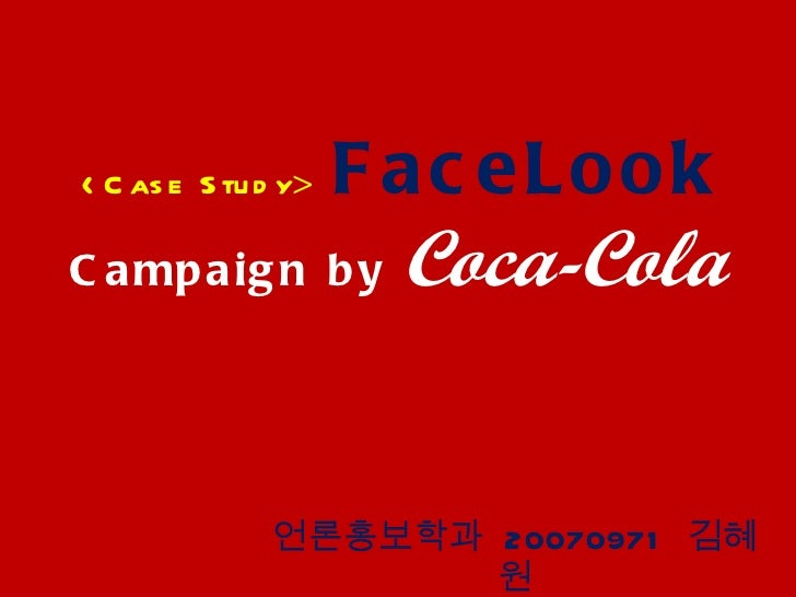 <Case Study >  FaceLook  Campaign by  Coca-Cola 언론홍보학과  20070971  김혜원