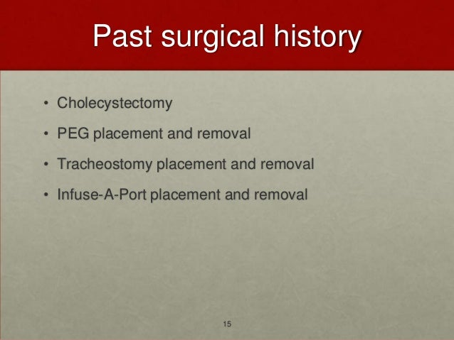 Past surgical history• Cholecystectomy• PEG placement and removal• Tracheostomy placement and removal• Infuse-A-Port place...