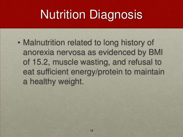 Nutrition Diagnosis• Malnutrition related to long history of  anorexia nervosa as evidenced by BMI  of 15.2, muscle wastin...