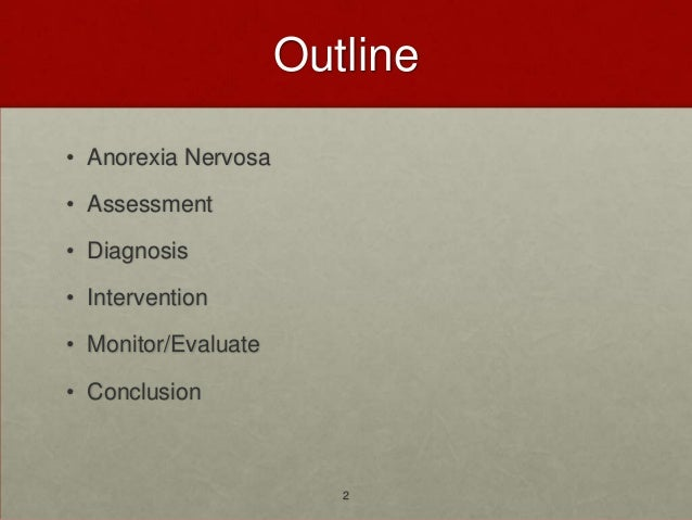 Outline• Anorexia Nervosa• Assessment• Diagnosis• Intervention• Monitor/Evaluate• Conclusion                        2