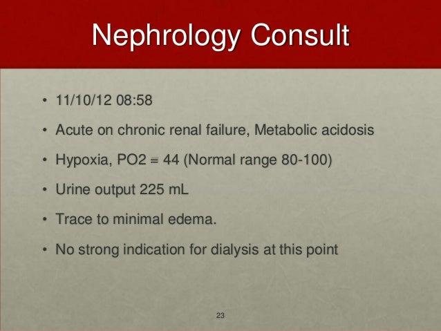 Nephrology Consult• 11/10/12 08:58• Acute on chronic renal failure, Metabolic acidosis• Hypoxia, PO2 = 44 (Normal range 80...