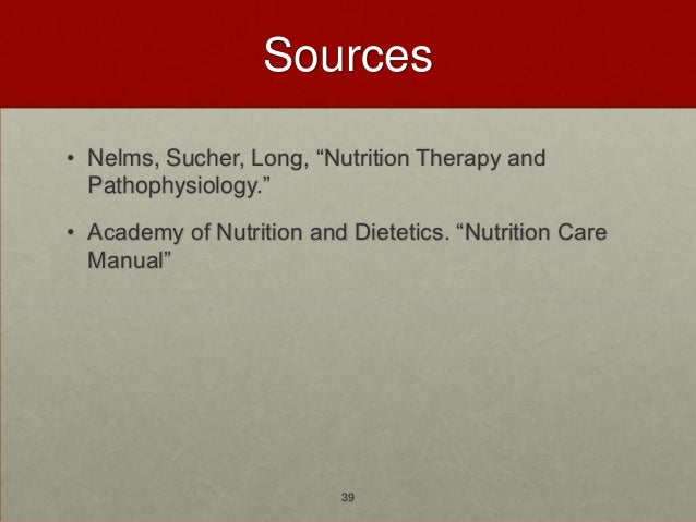 """Sources• Nelms, Sucher, Long, """"Nutrition Therapy and  Pathophysiology.""""• Academy of Nutrition and Dietetics. """"Nutrition Ca..."""