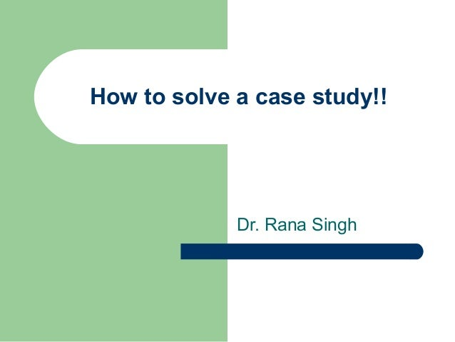 How to solve a case study!! Dr. Rana Singh