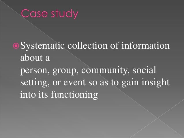  Systematic   collection of information about a person, group, community, social setting, or event so as to gain insight ...