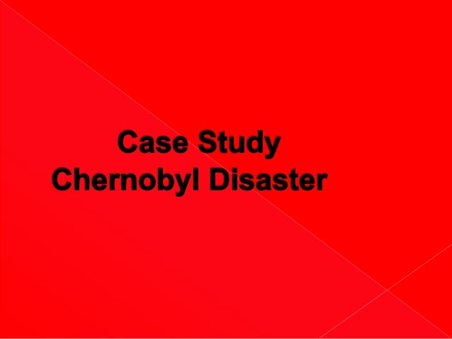 chernobyl disaster case study The conclusions of this 2005 chernobyl forum study (revised version published 2006 i) are in line with earlier expert studies, notably the unscear 2000 report j which said that apart from this [thyroid cancer] increase, there is no evidence of a major public health impact attributable to radiation exposure 14 years after the accident there is.