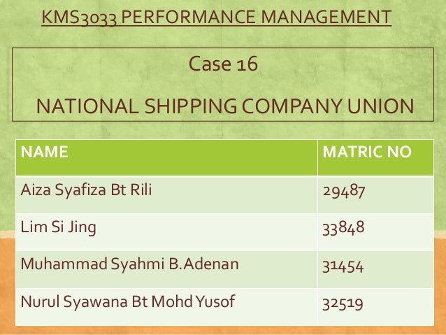 KMS3033 PERFORMANCE MANAGEMENT  Case 16 NATIONAL SHIPPING COMPANY UNION NAME  MATRIC NO  Aiza Syafiza Bt Rili  29487  Lim ...