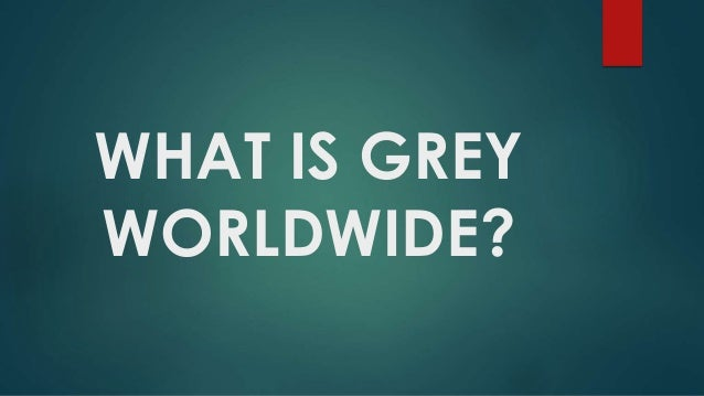 WHAT IS GREY WORLDWIDE?