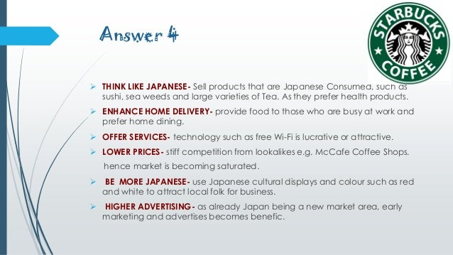 4 how might starbucks improve profitability in japan In this article, we look at 1) product, 2) product classification, 3) the product in four p's (marketing mix), 4) product decisions, 5) hallmarks of successful products, 6) product development, and 7) starbucks – a strong product example.