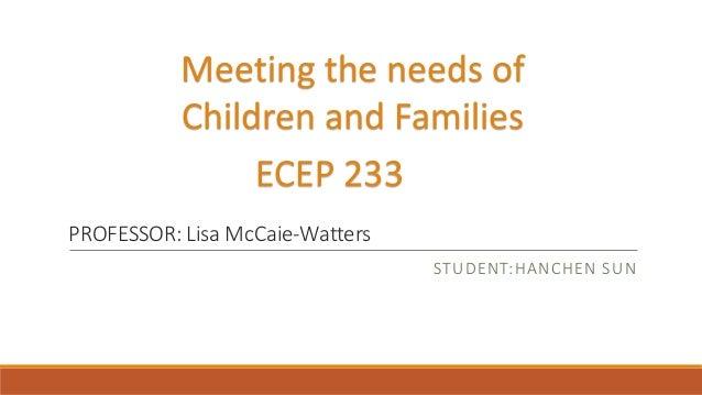PROFESSOR: Lisa McCaie-Watters STUDENT:HANCHEN SUN Meeting the needs of Children and Families ECEP 233