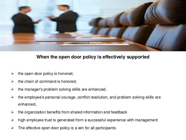 disadvantages of open door policy No matter how open you are as a manager, our research shows, many of your   this is true even if, like most leaders, you believe you have an open-door policy   advantage to the staff—the conversation happens on their territory, not yours.