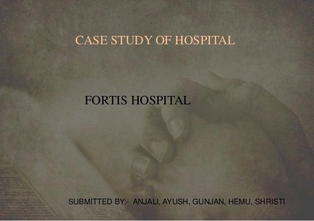 CASE STUDY OF HOSPITAL FORTIS HOSPITAL SUBMITTED BY:- ANJALI, AYUSH, GUNJAN, HEMU, SHRISTI
