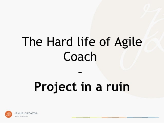 The Hard life of Agile Coach – Project in a ruin