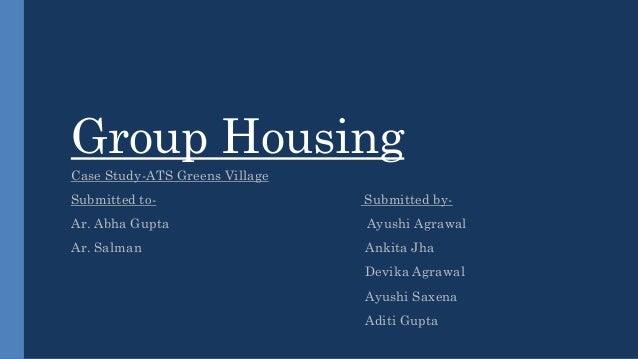 Group Housing Case Study-ATS Greens Village Submitted to- Submitted by- Ar. Abha Gupta Ayushi Agrawal Ar. Salman Ankita Jh...
