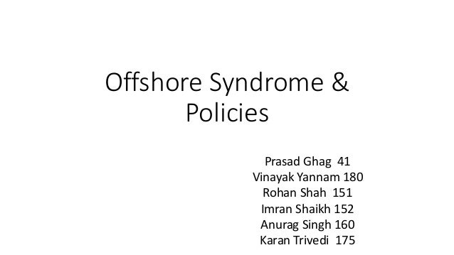 Offshore Syndrome & Policies Prasad Ghag 41 Vinayak Yannam 180 Rohan Shah 151 Imran Shaikh 152 Anurag Singh 160 Karan Triv...
