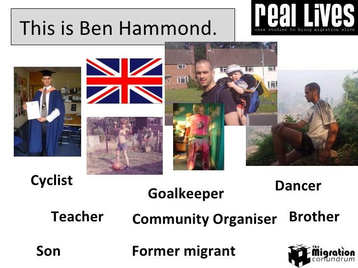Goalkeeper This is Ben Hammond.  Cyclist Son Community Organiser Dancer Brother Teacher Former migrant
