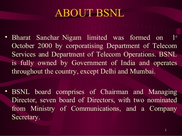 ABOUT BSNL• Bharat Sanchar Nigam limited was formed on 1st  October 2000 by corporatising Department of Telecom  Services ...