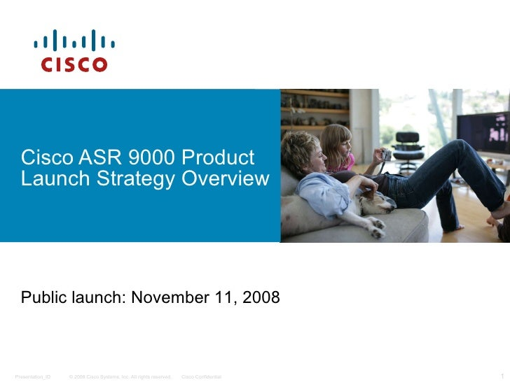 Cisco ASR 9000 Product Launch Strategy Overview Public launch: November 11, 2008