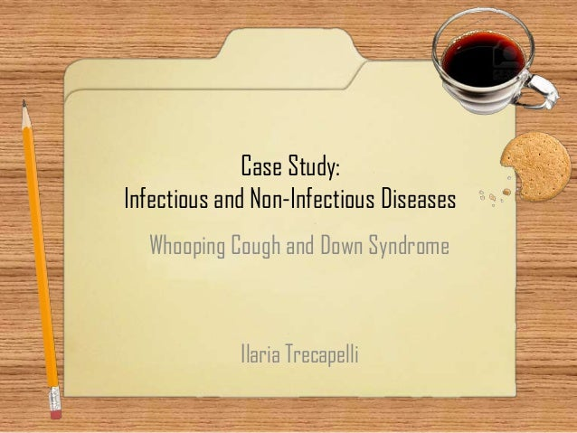 Case Study: Infectious and Non-Infectious Diseases Whooping Cough and Down Syndrome  Ilaria Trecapelli