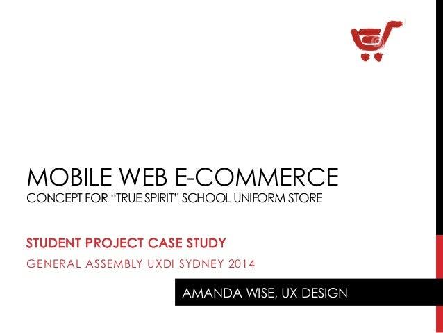 "MOBILE WEB E-COMMERCE CONCEPT FOR ""TRUE SPIRIT"" SCHOOL UNIFORM STORE STUDENT PROJECT CASE STUDY GENERAL ASSEMBLY UXDI SYDN..."