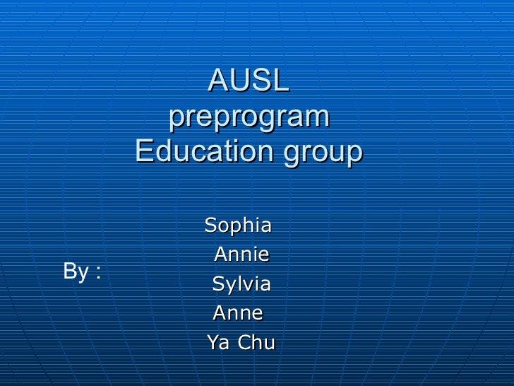 AUSL preprogram Education group Sophia  Annie Sylvia Anne  Ya Chu By :