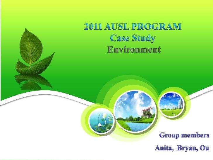 2011 AUSL PROGRAM <br />Case Study<br /> Environment <br />Group members<br />Anita,  Bryan, Ou<br />