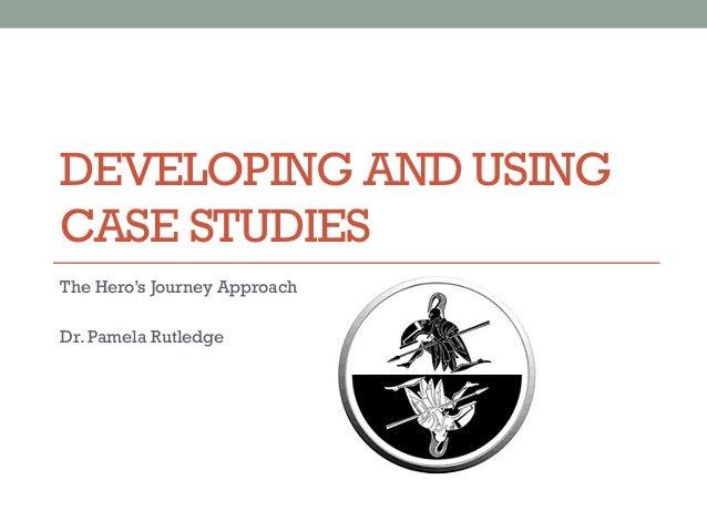 DEVELOPING AND USINGCASE STUDIESThe Hero's Journey ApproachDr. Pamela Rutledge