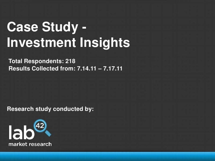 Case Study - <br />Investment Insights<br />Total Respondents: 218<br />Results Collected from: 7.14.11 – 7.17.11<br />Res...
