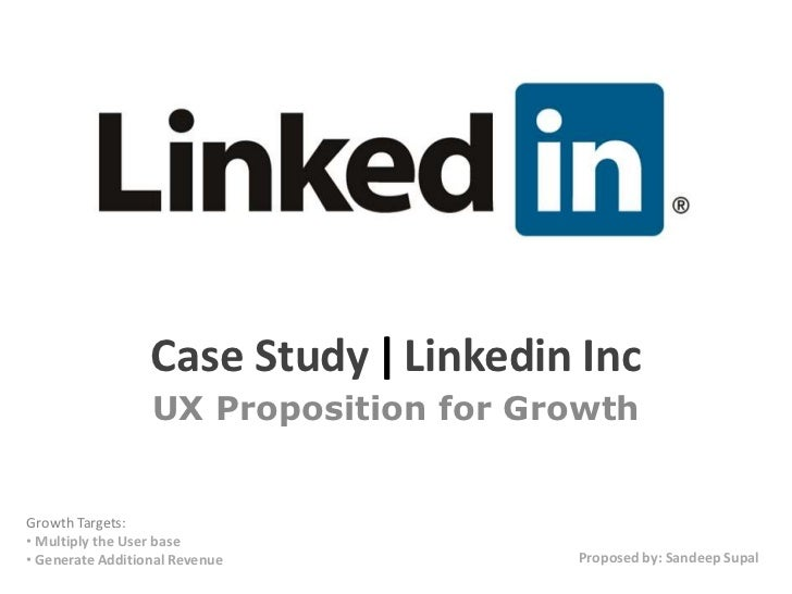 Case Study | Linkedin Inc                  UX Proposition for GrowthGrowth Targets:• Multiply the User base• Generate Addi...